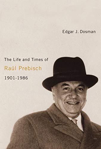 The Life and Times of Raúl Prebisch, 1901-1986: Dosman, Edgar J.