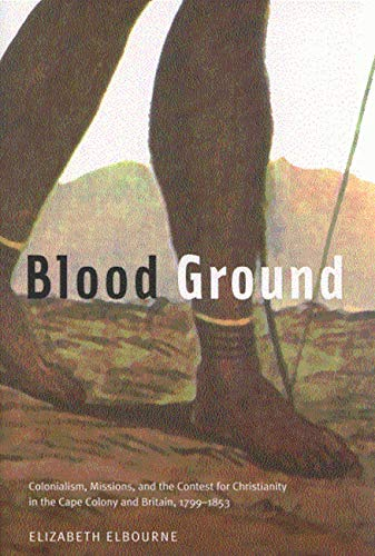 Blood Ground - Colonialism, Missions, and the Contest for Christianity in the Cape Colony and ...