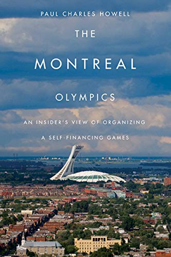 The Montreal Olympics: An Insider's View of Organizing a Self-financing Games: Howell, Paul ...
