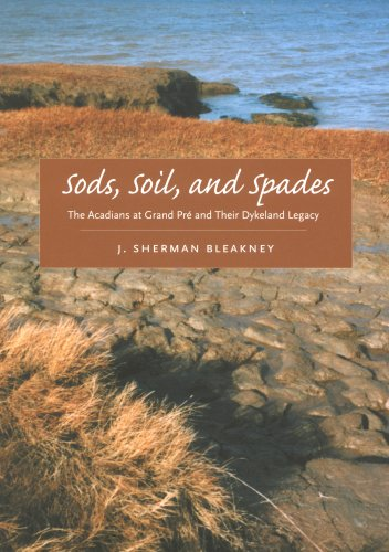 Sods, Soil, and Spades: The Acadians at Grand Pré and Their Dykeland Legacy: Bleakney, J. ...
