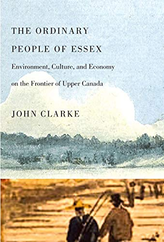 The Ordinary People of Essex: Environment, Culture, and Economy on the Frontier of Upper Canada (...