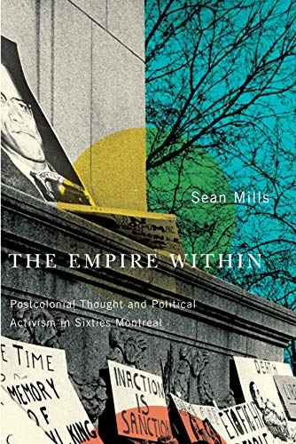The Empire Within - Postcolonial Thought and Political Activism in Sixties Montreal: Mills, Sean