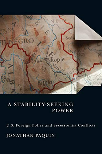 A Stability-Seeking Power - U.S. Foreign Policy and Secessionist Conflicts: Paquin, Jonathan