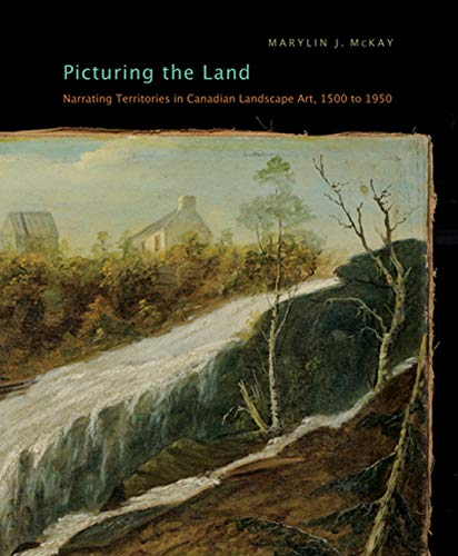 Picturing the Land: Narrating Territories in Canadian Landscape Art, 1500-1950 (McGill-Queen's...