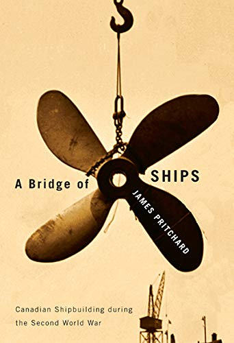 A Bridge of Ships: Canadian Shipbuilding during the Second World War: Pritchard, James
