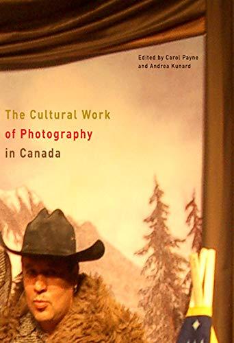 The Cultural Work of Photography in Canada (Hardback): Carol Payne, Andrea Kunard