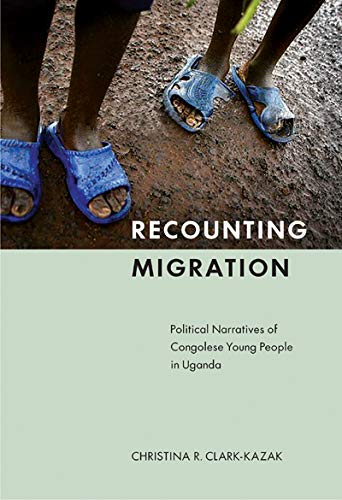 Recounting Migration: Political Narratives of Congolese Young: Christina R. Clark-kazak