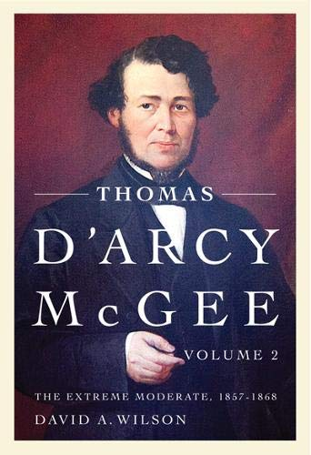 Thomas D'Arcy McGee: The Extreme Moderate, 1857-1868.: Wilson, David A.