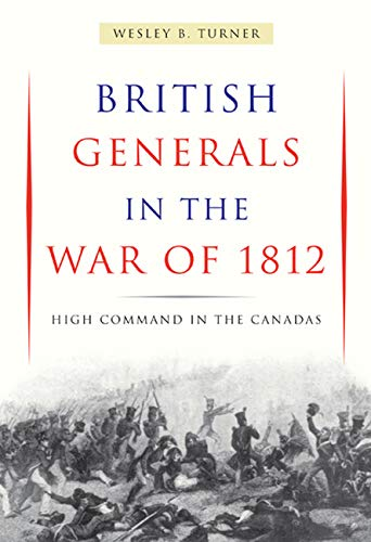 British Generals in the War of 1812 - High Command in the Canadas: Turner, Wesley B.