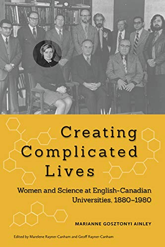 Creating Complicated Lives: Women And Science At English-Canadian Universities, 1880-1980: Marianne...