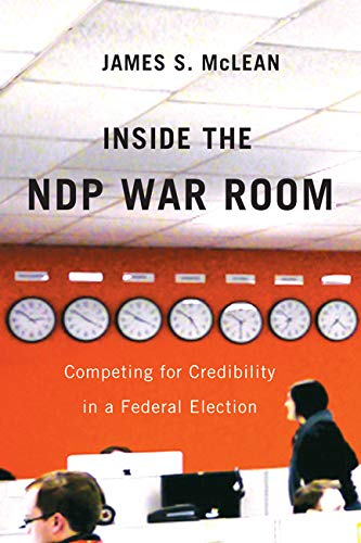 Inside the NDP War Room: Competing for Credibility in a Federal Election: McLean, James S.