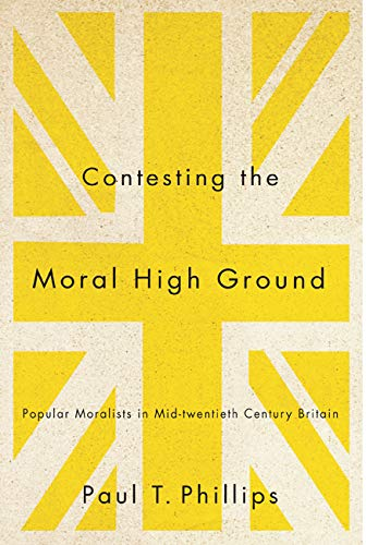 Contesting the Moral High Ground - Popular Moralists in Mid-Twentieth-Century Britain: Phillips, ...