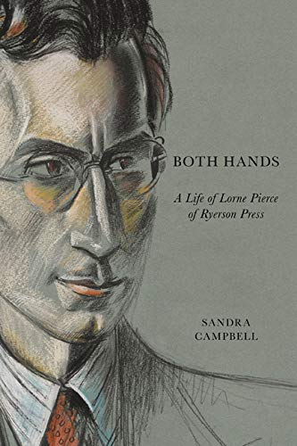 Both Hands: A Life of Lorne Pierce: Campbell, Sandra
