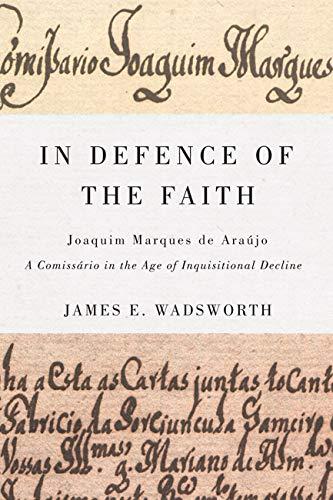 In Defence of the Faith - Joaquim Marques de Araújo, a Comissário in the Age of ...