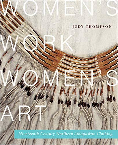 Women's Work, Women's Art: Nineteenth-Century Northern Athapaskan Clothing (McGill-Queen's Native and Northern Series) (0773541594) by Judy Thompson