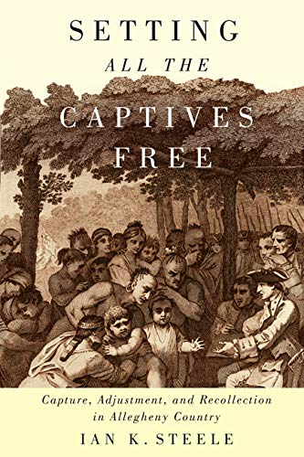Setting All the Captives Free - Capture, Adjustment, and Recollection in Allegheny Country: Steele,...