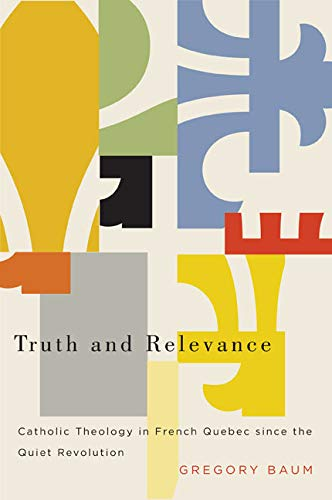 Truth and Relevance: Catholic Theology in French Quebec since the Quiet Revolution: Baum, Gregory