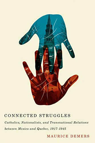 Connected Struggles: Catholics, Nationalists, and Transnational Relations Between Mexico and Quebec...
