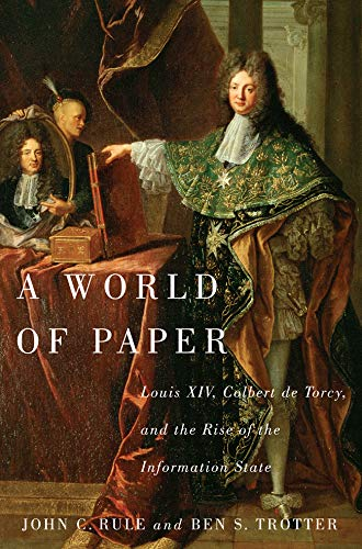 A World of Paper: Louis XIV, Colbert de Torcy, and the Rise of the Information State (Hardback): ...