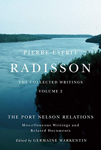 Pierre-Esprit Radisson: The Collected Writings, Volume 2 - The Port Nelson Relations, Miscellaneous...