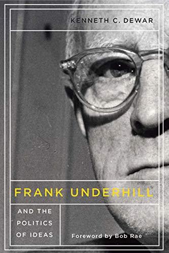 Frank Underhill and the Politics of Ideas: Dewar, Kenneth C.