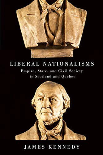 Liberal Nationalisms - Empire, State, and Civil Society in Scotland and Quebec: Kennedy, James