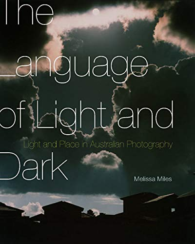 The Language of Light and Dark: Light and Place in Australian Photography (Hardback): Melissa Miles