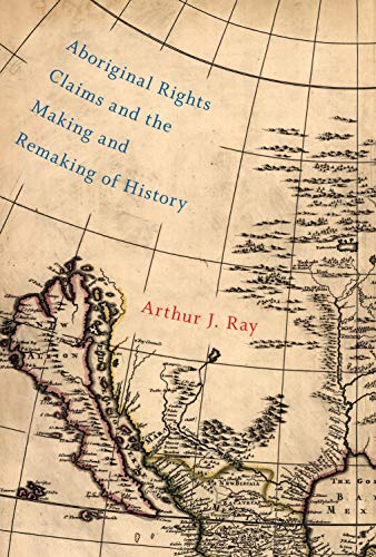 Aboriginal Rights Claims and the Making and Remaking of History -: Ray, Arthur J.