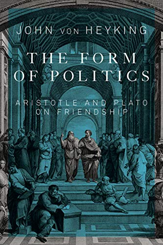 The Form of Politics - Aristotle and Plato on Friendship: von Heyking, John