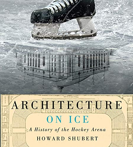Architecture on Ice: A History of the Hockey Arena (Hardcover): Howard Shubert