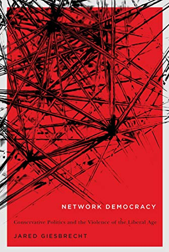 Network Democracy: Conservative Politics and the Violence of the Liberal Age: Jared Giesbrecht