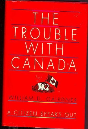 The Trouble With Canada: A Citizen Speaks Out: Gairdner, William D. (INSCRIBED)