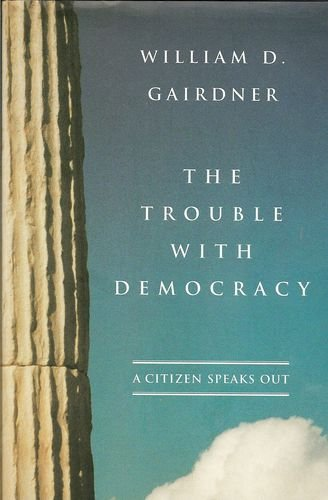 The Trouble with Democracy: A Citizen Speaks Out: William D. Gairdner