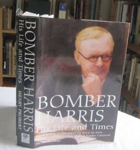 Bomber Harris: His Life and Times: The Biography of Marshal of the Royal Air Force Sir Arthur ...
