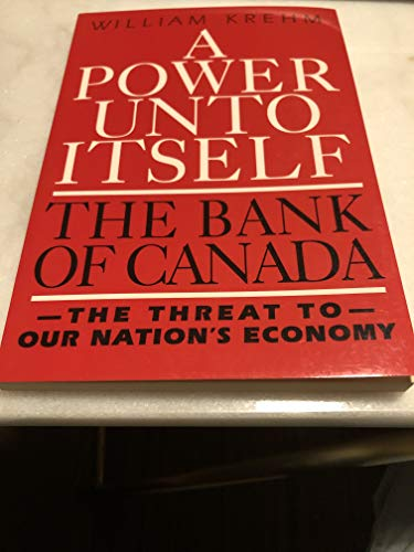 Power Unto Itself the Bank of Canada the Threat to Our Nations Economy: Krehm, William