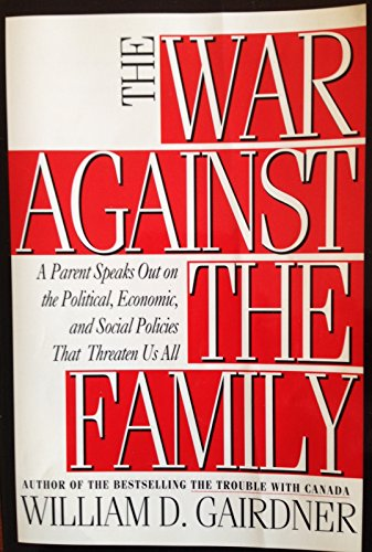 The War Against The Family : A Parent Speaks Out: Gairdner, William D.