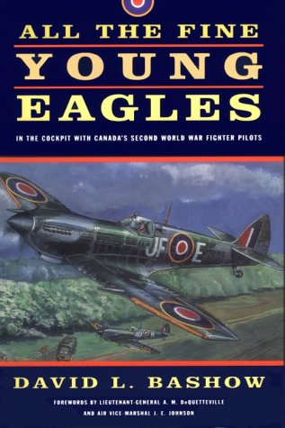 All the Fine Young Eagles: In the Cockpit with Canada's Second World War Fighter Pilots: ...
