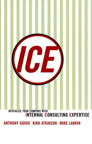 Ice: Revitalize Your Company With Internal Consulting: Guido, Anthony; Atkinson,