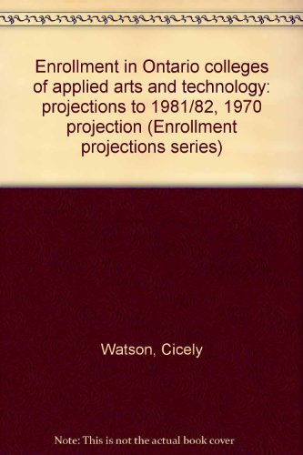 Enrollment in Ontario colleges of applied arts and technology: projections to 1981/82, 1970 ...
