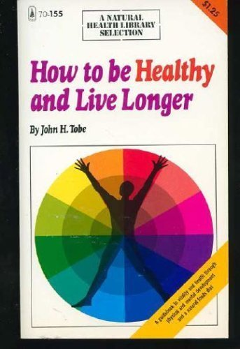 How to be Healthy and Live Longer: John H. Tobe