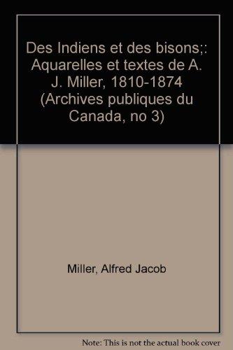 Des Indiens et des bisons: Aquarelles et textes de A. J. Miller, 1810-1874: Miller, Alfred Jacob