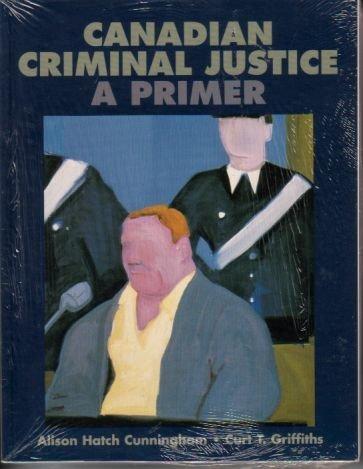 Canadian Criminal Justice: A Primer: Alison Cunningham, Curt