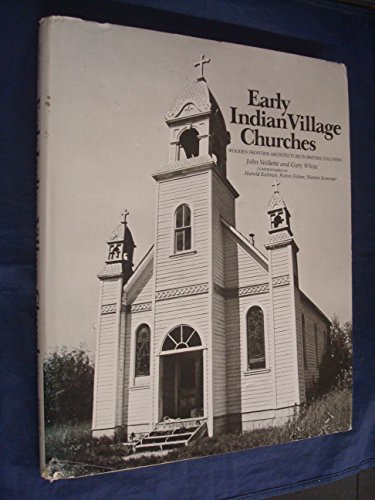 EARLY INDIAN VILLAGE CHURCHES Wooden Frontier Architecture in British Columbia. (Signed): Veillette...