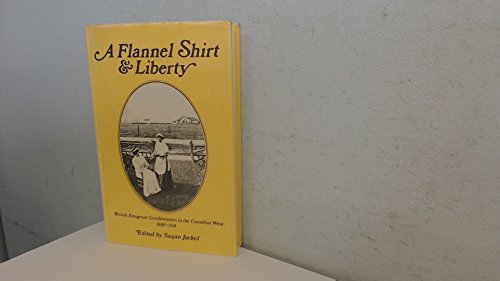 9780774801492: Flannel Shirt and Liberty: British Emigrant Gentlewomen in the Canadian West, 1880-1914