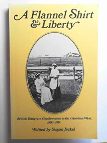 A FLANNEL SHIRT & LIBERTY: British Emigrant Gentlewomen in the Canadian West 1880 - 1914