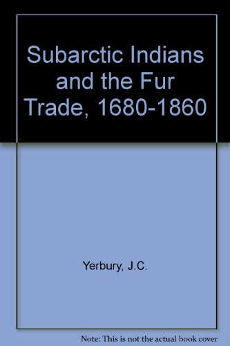 The Subarctic Indians and the Fur Trade, 1680-1860: Yerbury, J. C.
