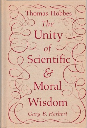 Thomas Hobbes: The Unity of Scientific and Moral Wisdom: Herbert, Gary B.