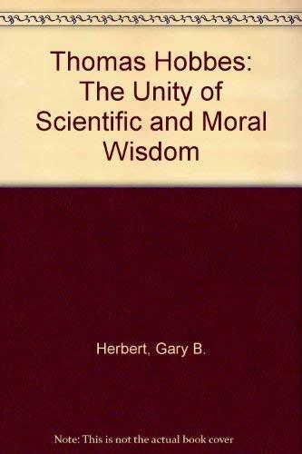Thomas Hobbes: The Unity of Scientific and Moral Wisdom: Thomas Hobbes, Gary B. Herbert