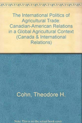 The International Politics of Agricultural Trade: Canadian-American: Theodore H. Cohn