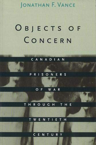 OBJECTS OF CONCERN: CANADIAN PRISONERS OF WAR THROUGH THE TWENTIETH CENTURY: Jonathan F Vance